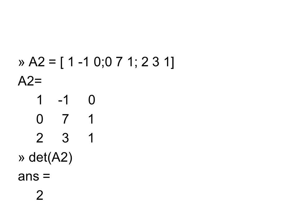 » A2 = [ 1 -1 0;0 7 1; 2 3 1] A2= 1 -1 0 0 7 1 2 3 1 » det(A2) ans = 2
